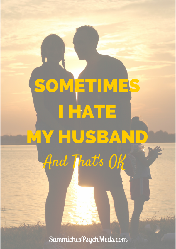 Sometimes I Hate My Husband. And Thats OK.